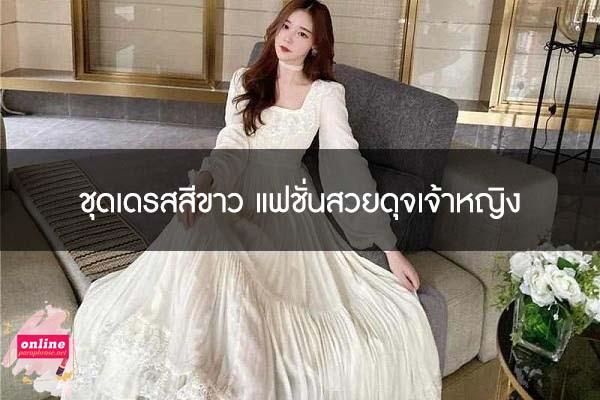 ชุดเดรสสีขาว แฟชั่นสวยดุจเจ้าหญิง