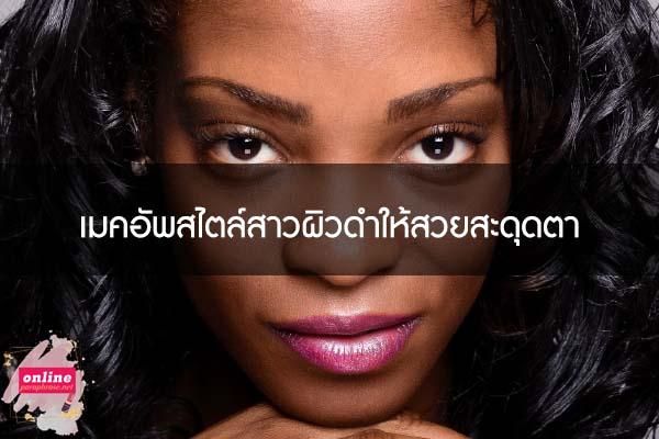 เมคอัพสไตล์สาวผิวดำให้สวยสะดุดตา