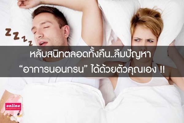 """หลับสนิทตลอดทั้งคืน..ลืมปัญหา """"อาการนอนกรน"""" ได้ด้วยตัวคุณเอง !!"""